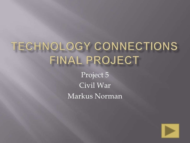 Technology connections final project<br />Project 5<br />Civil War<br />Markus Norman<br />