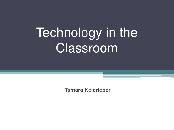 Technology in the   Classroom    Tamara Keierleber