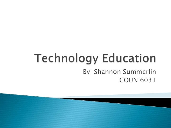 Technology Education<br />By: Shannon Summerlin<br />COUN 6031 <br />
