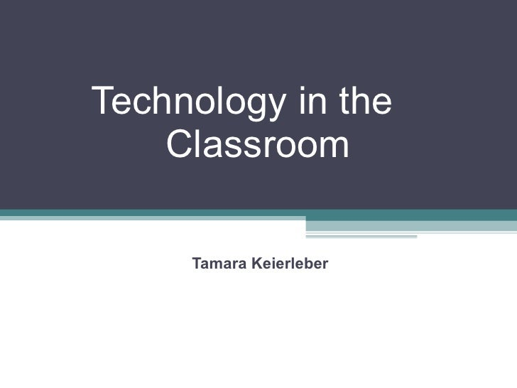Technology in the  Classroom Tamara Keierleber