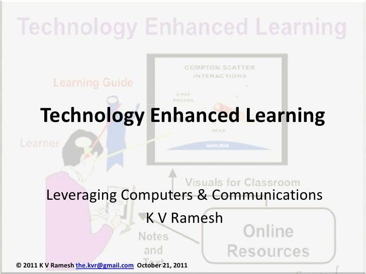 Technology Enhanced Learning         Leveraging Computers & Communications                       K V Ramesh© 2011 K V Rame...