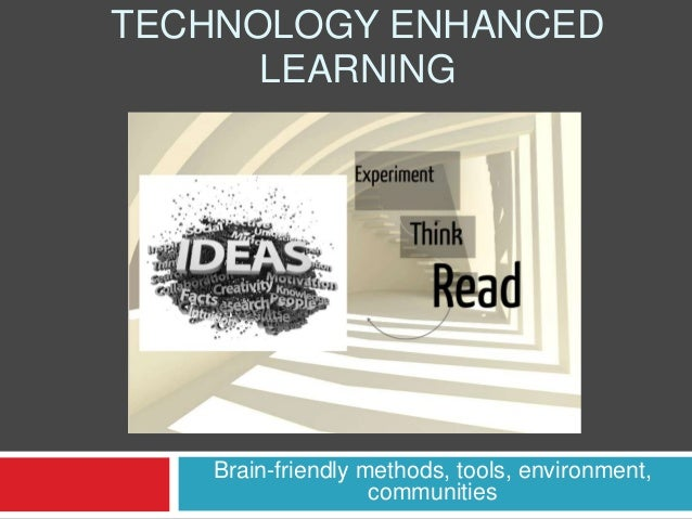 TECHNOLOGY ENHANCED LEARNING  Brain-friendly methods, tools, environment, communities