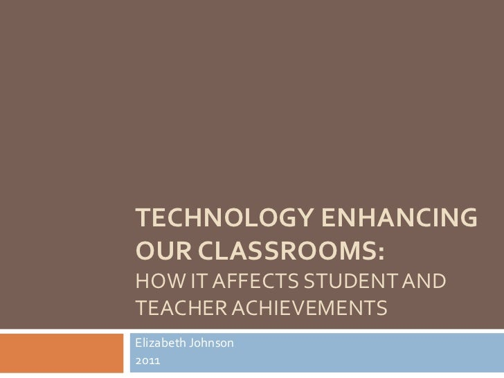 Technology Enhancing Our Classrooms:How It Affects Student and Teacher Achievements<br />Elizabeth Johnson<br />2011<br />