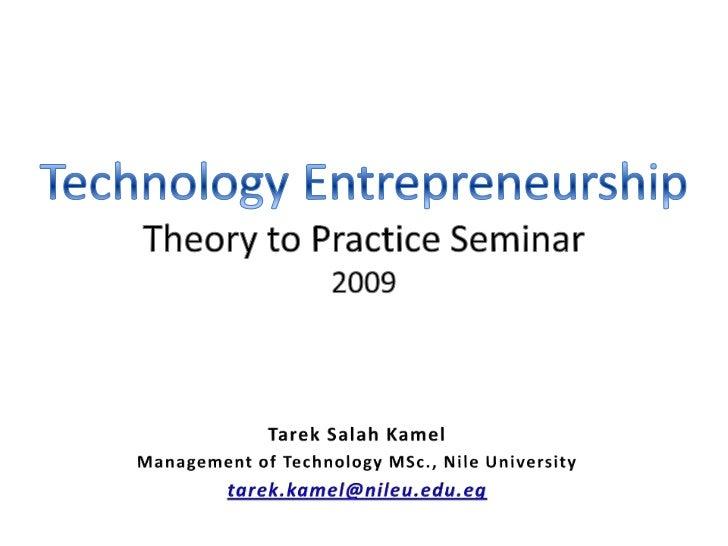 Technology EntrepreneurshipTheory to Practice Seminar2009<br />Tarek Salah Kamel<br />Management of Technology MSc., Nile ...