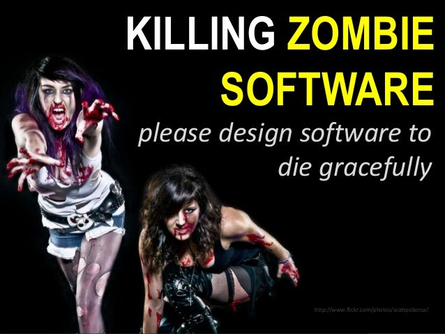 KILLING ZOMBIE SOFTWARE please design software to die gracefully http://www.flickr.com/photos/scottpoborsa/