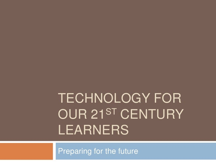 TECHNOLOGY FOROUR 21ST CENTURYLEARNERSPreparing for the future