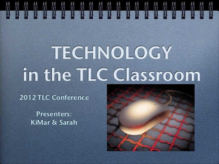 TECHNOLOGYin the TLC Classroom2012 TLC Conference     Presenters:   KiMar & Sarah