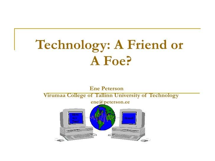 Technology:  A  Friend or  A  Foe ? Ene Peterson   Virumaa College of Tallinn University of Technology [email_address]
