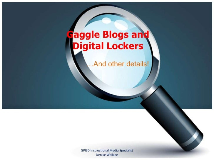 Gaggle Blogs and Digital Lockers<br />…And other details!<br />GPISD Instructional Media Specialist    Denise Wallace<br />