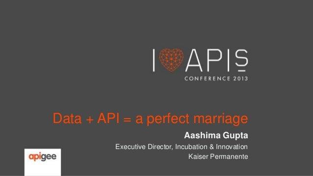 Data + API = a perfect marriage Aashima Gupta Executive Director, Incubation & Innovation Kaiser Permanente
