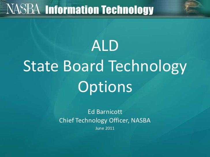 ALD State Board Technology Options<br />Ed Barnicott<br />Chief Technology Officer, NASBA<br />June 2011<br />