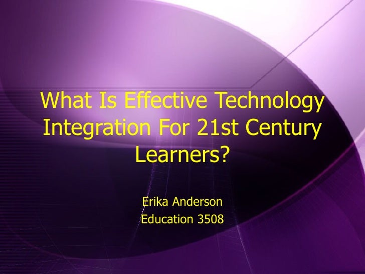 What Is Effective Technology Integration For 21st Century Learners? Erika Anderson Education 3508