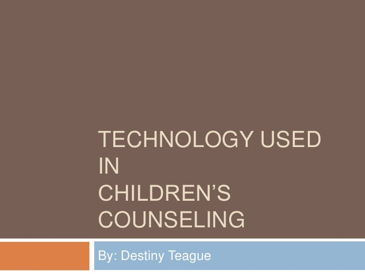Technology used in Children's Counseling<br />By: Destiny Teague<br />