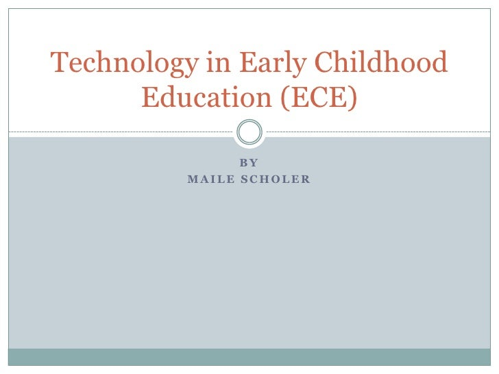 Technology in Early Childhood       Education (ECE)                 BY          MAILE SCHOLER