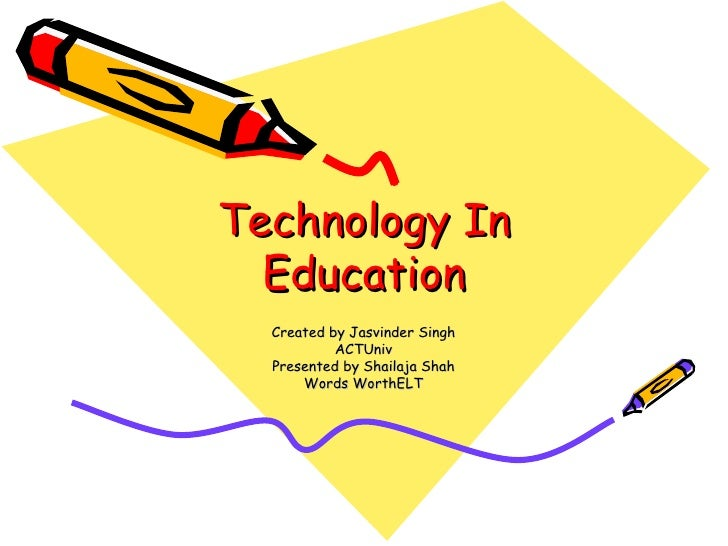 Technology In Education Created by Jasvinder Singh ACTUniv Presented by Shailaja Shah Words WorthELT