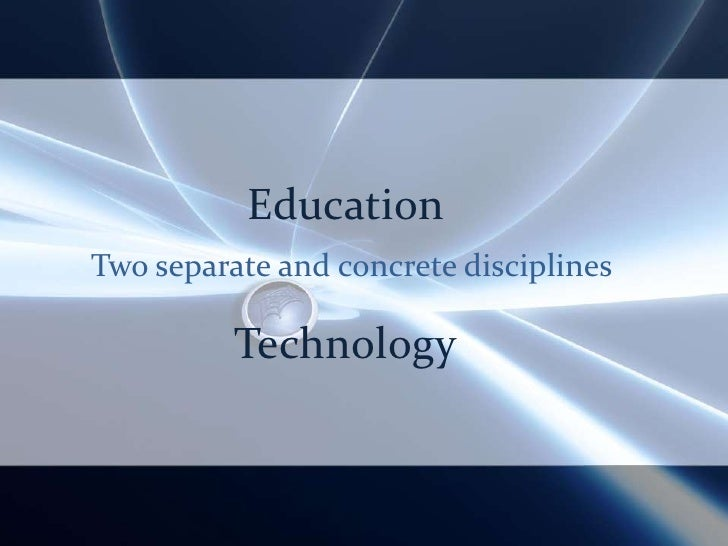 Education<br />Two separate and concrete disciplines<br />Technology<br />