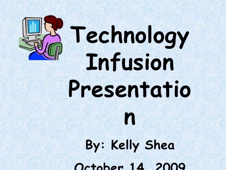 Technology Infusion Presentation By: Kelly Shea October 14, 2009