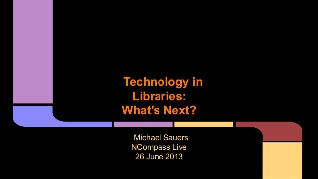 Technology inLibraries:Whats Next?Michael SauersNCompass Live26 June 2013