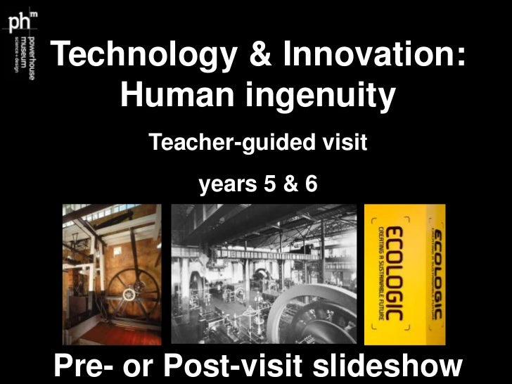 Technology & Innovation:    Human ingenuity      Teacher-guided visit          years 5 & 6Pre- or Post-visit slideshow