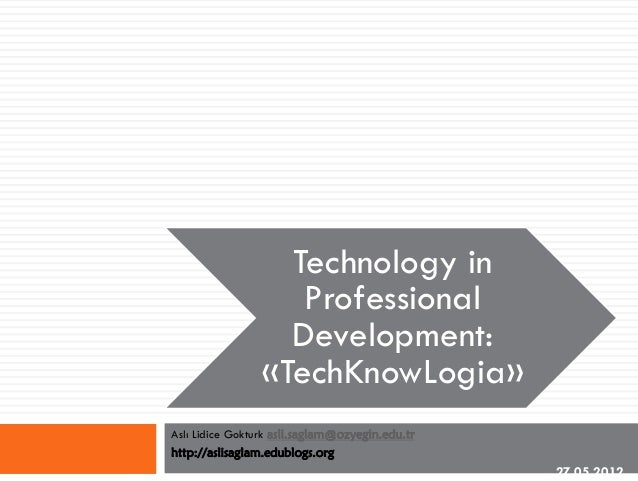 Technology in Professional Development: «TechKnowLogia» Aslı Lidice Gokturk asli.saglam@ozyegin.edu.tr http://aslisaglam.e...