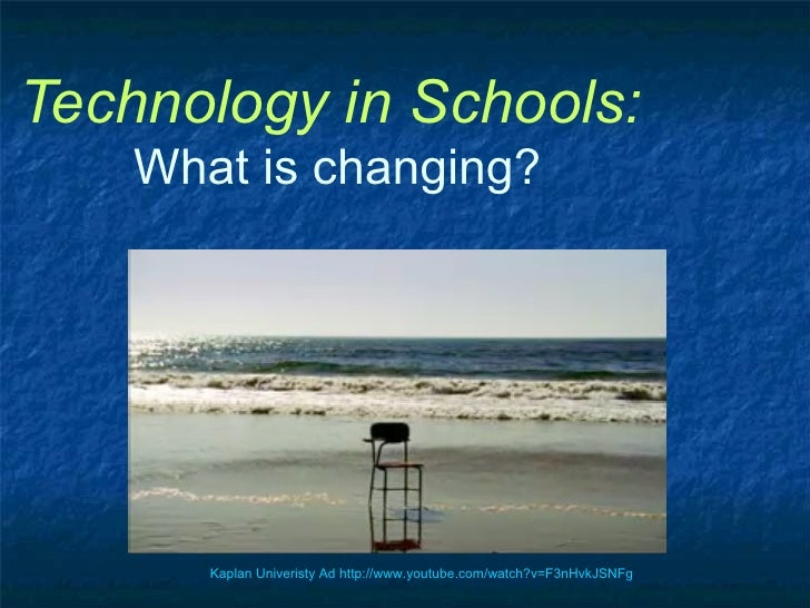 Technology in Schools:   What is changing? Kaplan Univeristy Ad http://www. youtube .com/watch? v=F3nHvkJSNFg