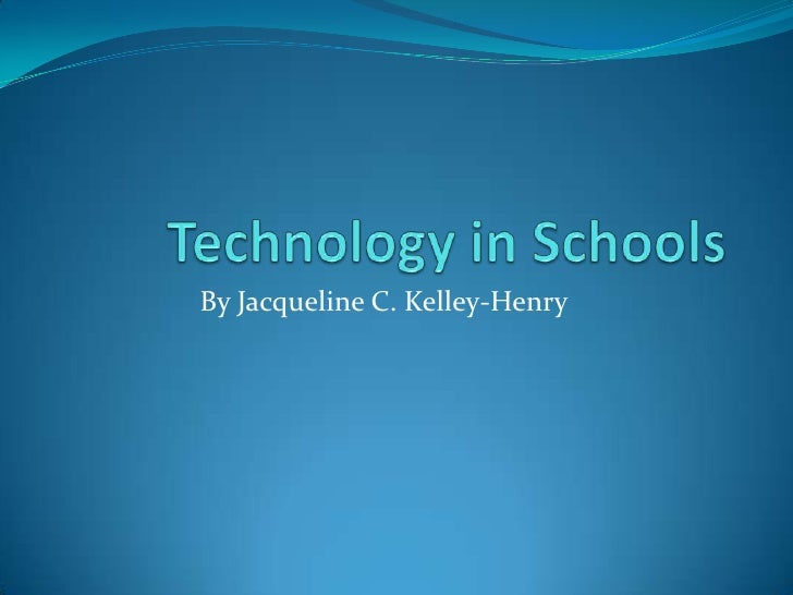 Technology in Schools<br />By Jacqueline C. Kelley-Henry<br />