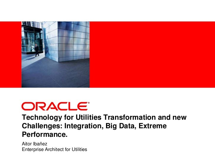 <Insert Picture Here>Technology for Utilities Transformation and newChallenges: Integration, Big Data, ExtremePerformance....