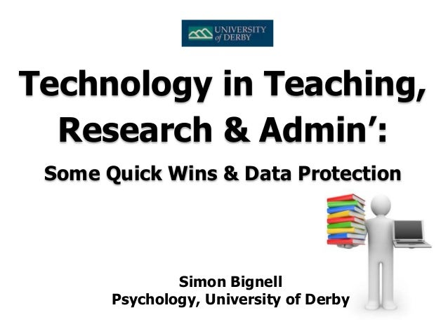 Simon Bignell Psychology, University of Derby Technology in Teaching, Research & Admin': Some Quick Wins & Data Protection