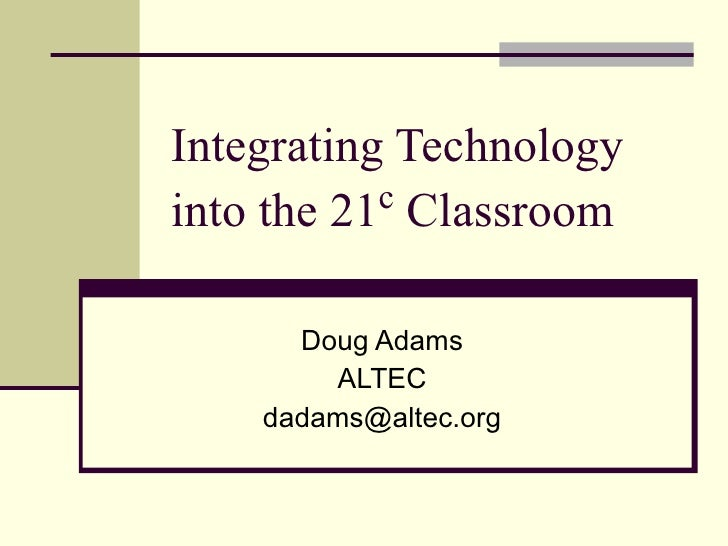 Integrating Technology into the 21 c  Classroom Doug Adams ALTEC [email_address]