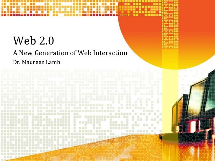 Web 2.0<br />A New Generation of Web Interaction<br />Dr. Maureen Lamb<br />