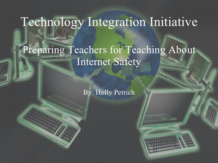 Technology Integration Initiative Preparing Teachers for Teaching About Internet Safety By: Holly Petrich