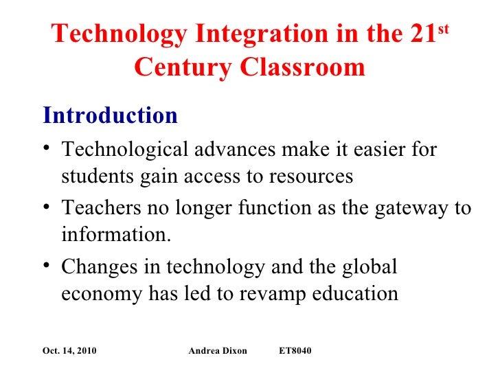 Technology Integration in the 21 st  Century Classroom <ul><li>Introduction </li></ul><ul><li>Technological advances make ...