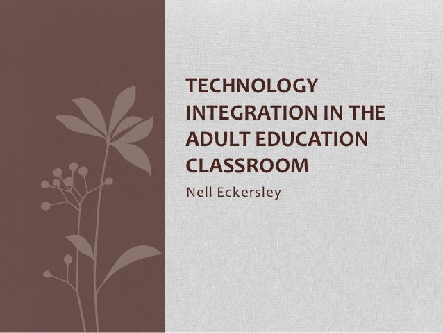 TECHNOLOGYINTEGRATION IN THEADULT EDUCATIONCLASSROOMNell Eckersley