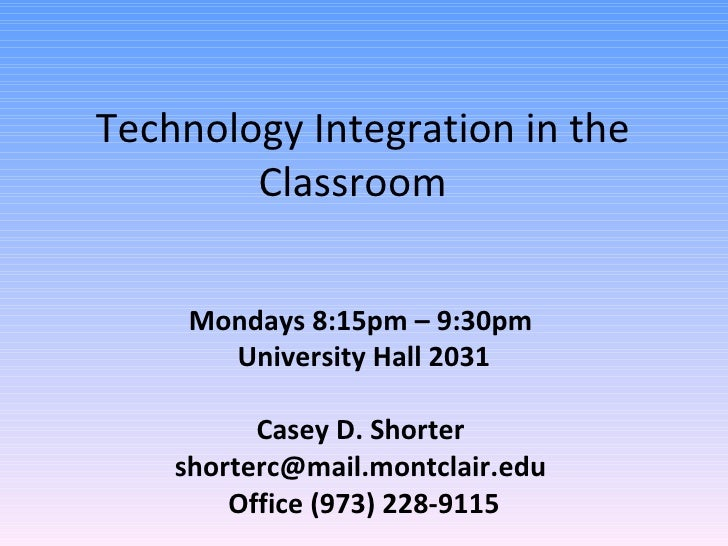 Technology Integration in the Classroom  Mondays 8:15pm – 9:30pm  University Hall 2031 Casey D. Shorter  shorterc@mail.mon...
