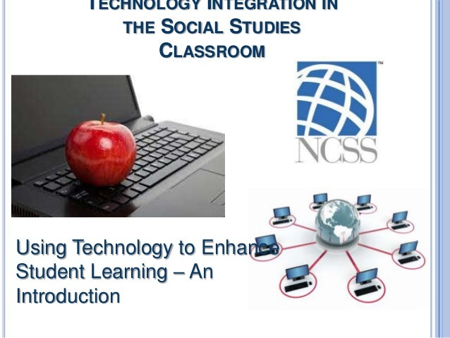 TECHNOLOGY INTEGRATION IN THE SOCIAL STUDIES CLASSROOM  Using Technology to Enhance Student Learning – An Introduction