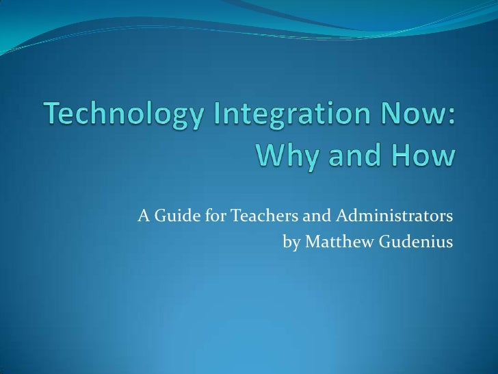 Technology Integration Now:Why and How<br />A Guide for Teachers and Administrators<br />by Matthew Gudenius<br />