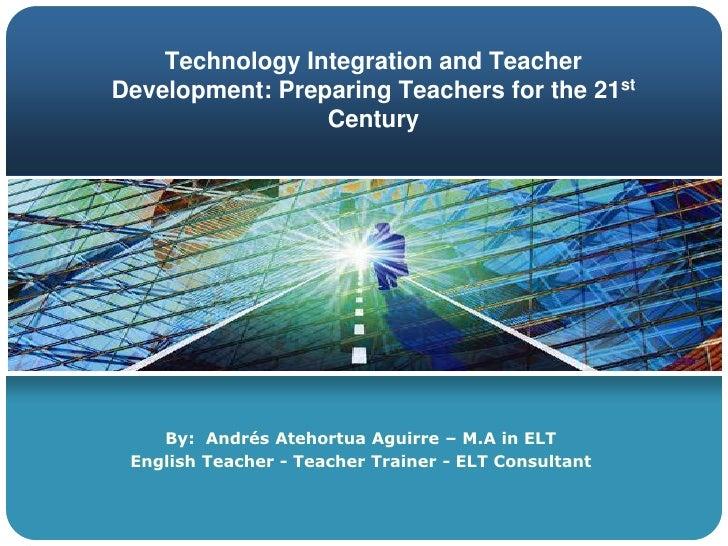 Technology Integration and Teacher Development: Preparing Teachers for the 21st Century<br />By:  Omar Andrés Atehortua Ag...