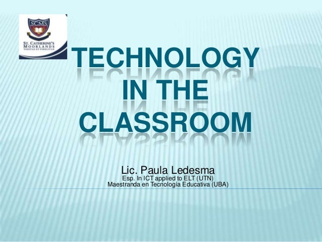 TECHNOLOGY IN THE CLASSROOM Lic. Paula Ledesma Esp. In ICT applied to ELT (UTN) Maestranda en Tecnología Educativa (UBA)