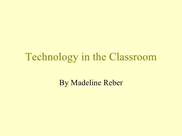 Technology in the Classroom By Madeline Reber