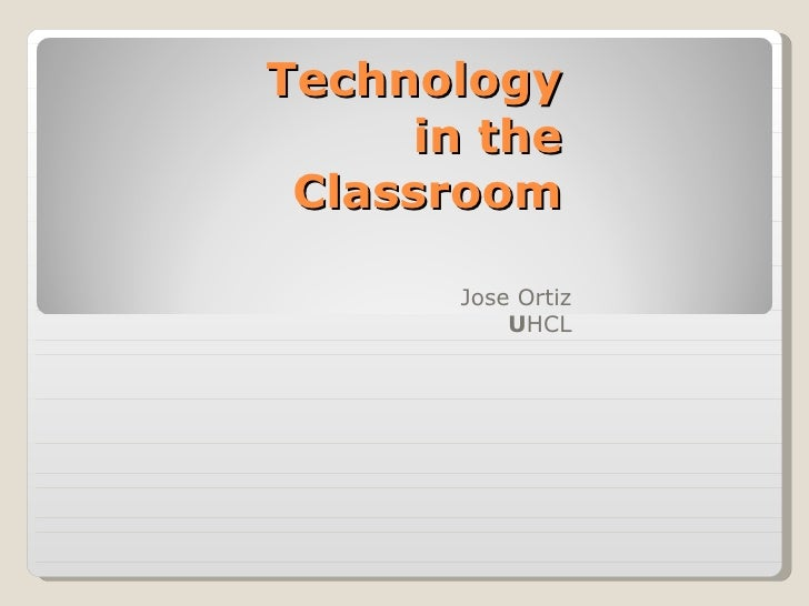 Technology in the Classroom Jose Ortiz U HCL