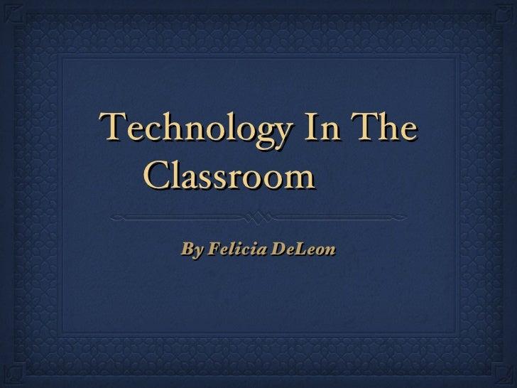 Technology In The Classroom <ul><li>By Felicia DeLeon </li></ul>