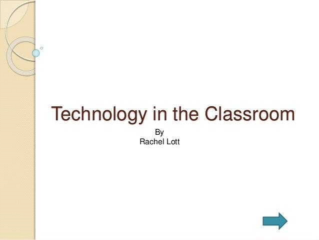 Technology in the Classroom By Rachel Lott