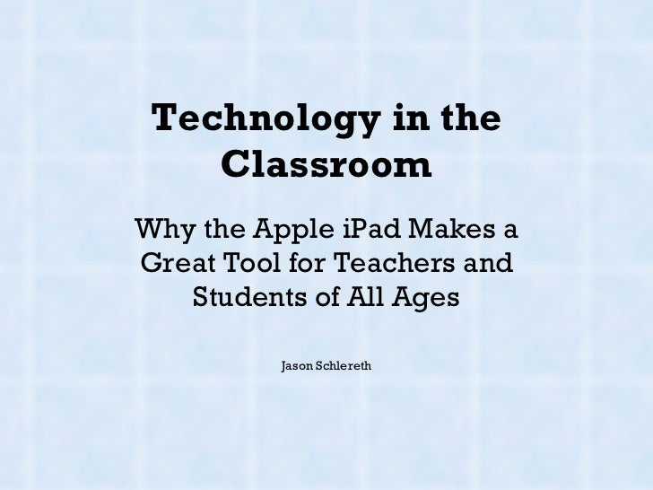 Technology in the Classroom Why the Apple iPad Makes a Great Tool for Teachers and Students of All Ages Jason Schlereth