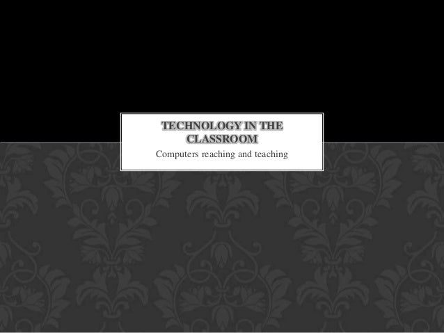 Computers reaching and teaching TECHNOLOGY IN THE CLASSROOM