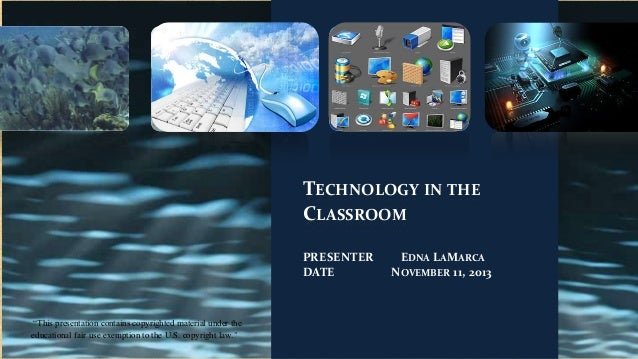 """TECHNOLOGY IN THE CLASSROOM PRESENTER DATE  """"This presentation contains copyrighted material under the educational fair us..."""