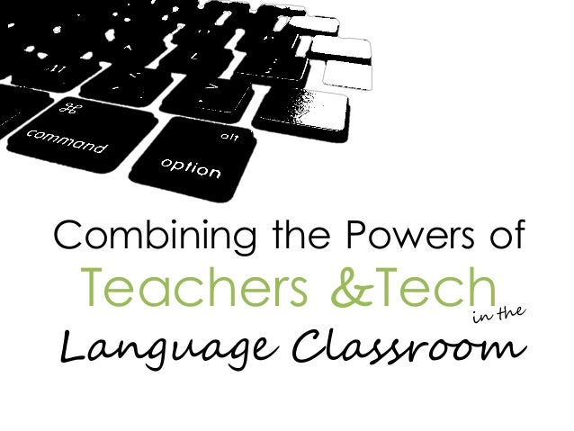 Combining the Powers of  Teachers &Tech  Language Classroom