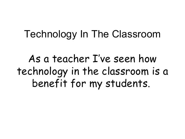 Technology In The Classroom As a teacher I've seen how technology in the classroom is a benefit for my students.