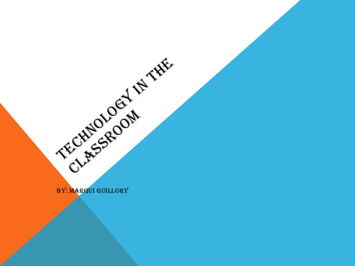 TECHNOLOGY IN THE CLASSROOM BY: MARQUI GUILLORY
