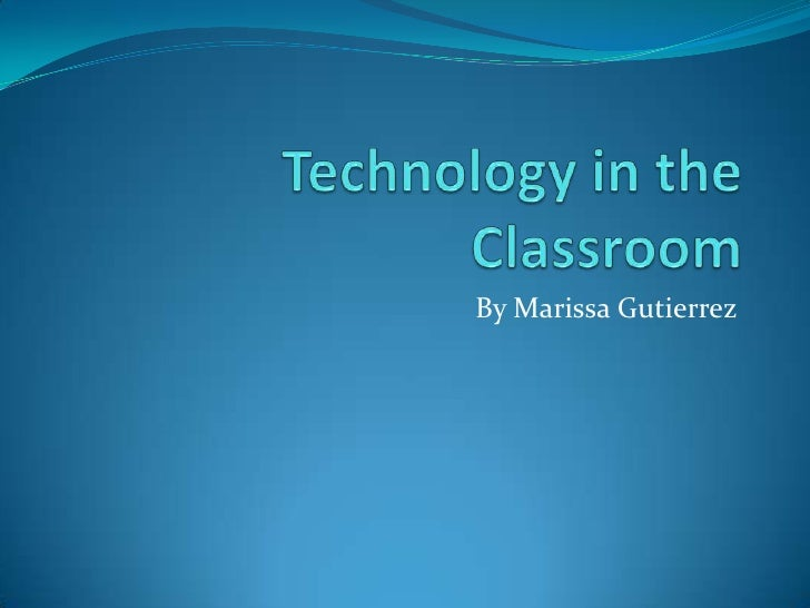 Technology in the Classroom <br />By Marissa Gutierrez<br />