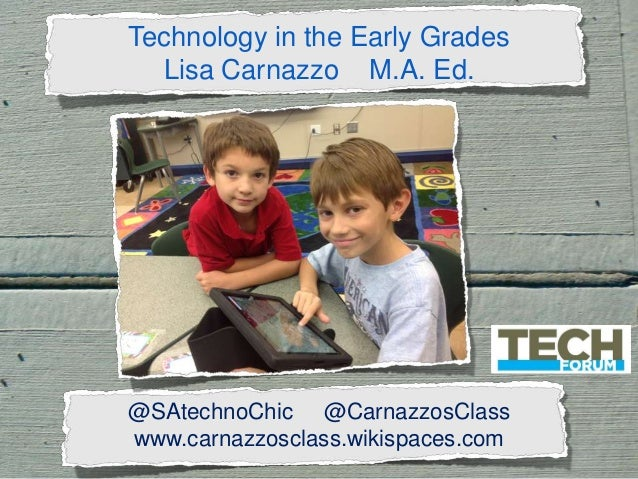 Technology in the Early Grades Lisa Carnazzo M.A. Ed.  @SAtechnoChic @CarnazzosClass www.carnazzosclass.wikispaces.com